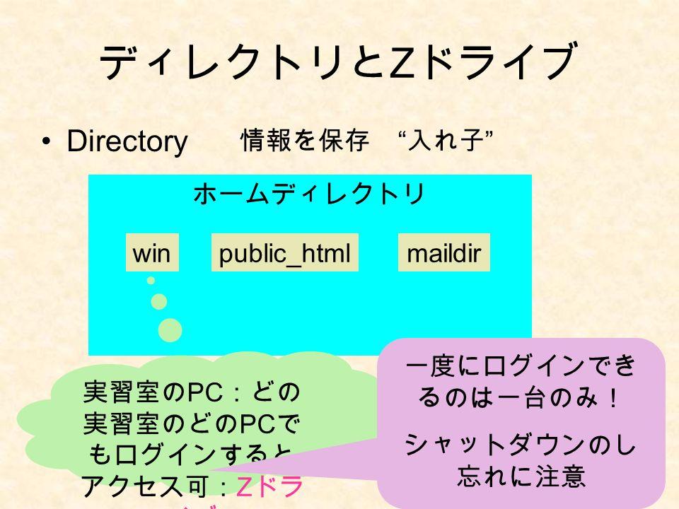 ディレクトリと Z ドライブ Directory 情報を保存 入れ子 ホームディレクトリ winpublic_htmlmaildir 実習室の PC :どの 実習室のどの PC で もログインすると アクセス可: Z ドラ イブ 一度にログインでき るのは一台のみ! シャットダウンのし 忘れに注意