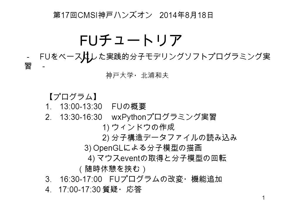 1 FU チュートリア ル 第 17 回 CMSI 神戸ハンズオン 2014 年 8 月 18 日 - FU をベースにした実践的分子モデリングソフトプログラミング実 習 - 【プログラム】 1.