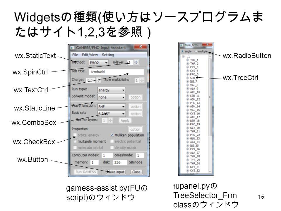 15 Widgets の種類 ( 使い方はソースプログラムま たはサイト 1,2,3 を参照) gamess-assist.py(FU の script) のウィンドウ f upanel.py の TreeSelector_Frm class のウィンドウ wx.TreeCtrl wx.StaticText wx.TextCtrl wx.Button wx.ComboBox wx.SpinCtrl wx.StaticLine wx.CheckBox wx.RadioButton