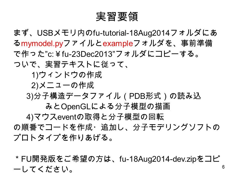 6 実習要領 まず、 USB メモリ内の fu-tutorial-18Aug2014 フォルダにあ る mymodel.py ファイルと example フォルダを、事前準備 で作った c: ¥ fu-23Dec2013 フォルダにコピーする。 ついで、実習テキストに従って、 1) ウィンドウの作成 2) メニューの作成 3) 分子構造データファイル( PDB 形式)の読み込 みと OpenGL による分子模型の描画 4) マウス event の取得と分子模型の回転 の順番でコードを作成・追加し、分子モデリングソフトの プロトタイプを作りあげる。 * FU 開発版をご希望の方は、 fu-18Aug2014-dev.zip をコピ ーしてください。