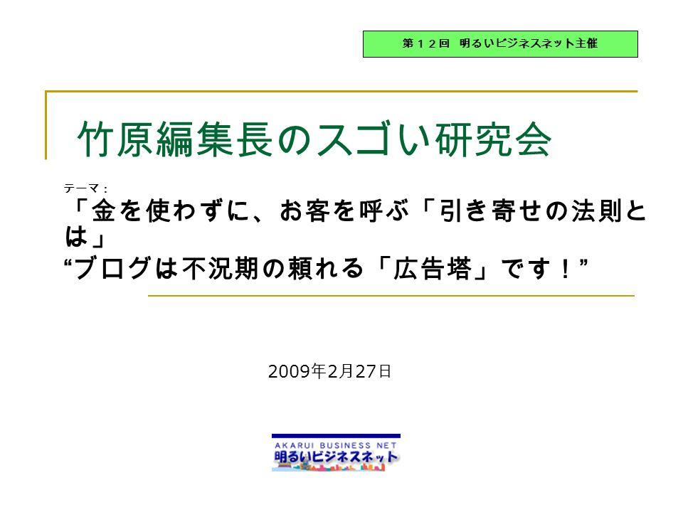 竹原編集長のスゴい研究会 テーマ: 「金を使わずに、お客を呼ぶ「引き寄せの法則と は」 ブログは不況期の頼れる「広告塔」です! 第12回 明るいビジネスネット主催 2009 年 2 月 27 日