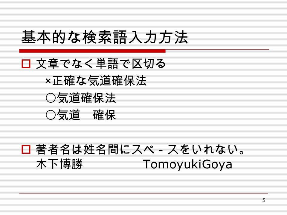 5 基本的な検索語入力方法  文章でなく単語で区切る × 正確な気道確保法 〇気道確保法 〇気道 確保  著者名は姓名間にスペ-スをいれない。 木下博勝 TomoyukiGoya