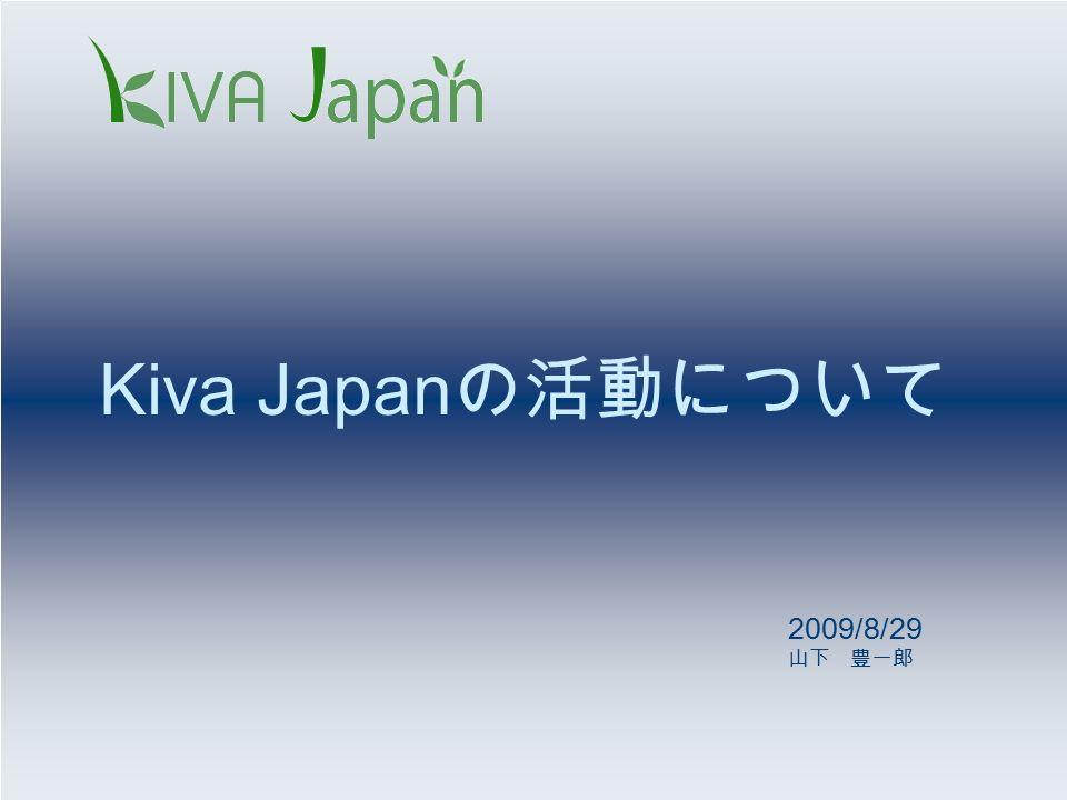 Kiva Japan の活動について 2009/8/29 山下 豊一郎
