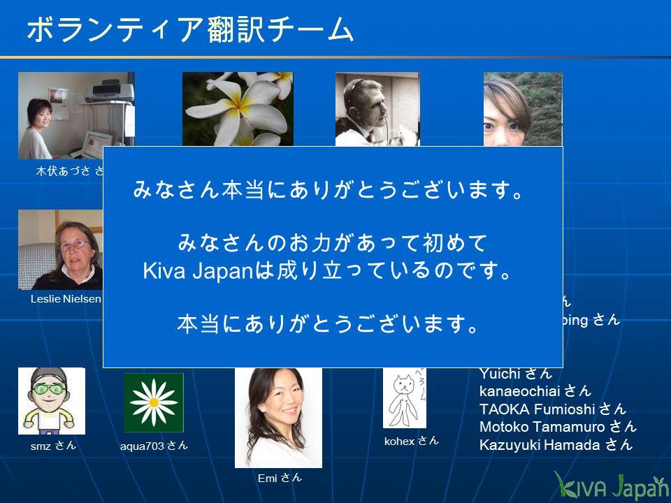 ボランティア翻訳チーム Miki さん 風太郎 さん kazuki さん saya さん ikuko さん 三好 さん 長靴ねこ さん Miyuki Maruping さん chieo さん Hisashi さん Yuichi さん kanaeochiai さん TAOKA Fumioshi さん Motoko Tamamuro さん Kazuyuki Hamada さん kohex さん Nikki sato さん Leslie Nielsen さん modka さん aqua703 さん Emi さん smz さん 木伏あづさ さん みなさん本当にありがとうございます。 みなさんのお力があって初めて Kiva Japan は成り立っているのです。 本当にありがとうございます。