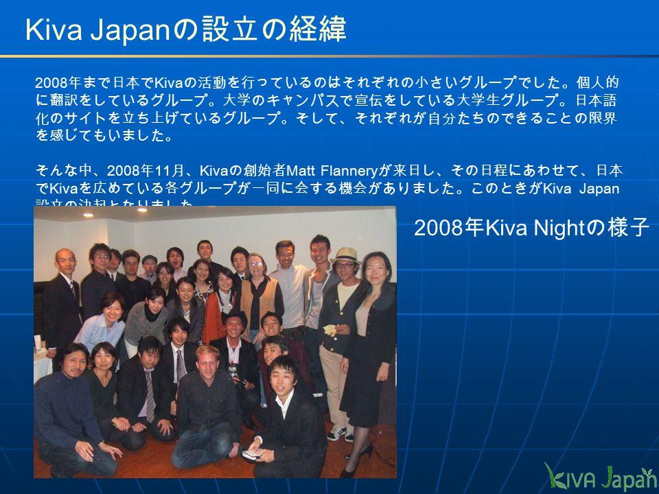 2008 年まで日本で Kiva の活動を行っているのはそれぞれの小さいグループでした。個人的 に翻訳をしているグループ。大学のキャンパスで宣伝をしている大学生グループ。日本語 化のサイトを立ち上げているグループ。そして、それぞれが自分たちのできることの限界 を感じてもいました。 そんな中、 2008 年 11 月、 Kiva の創始者 Matt Flannery が来日し、その日程にあわせて、日本 で Kiva を広めている各グループが一同に会する機会がありました。このときが Kiva Japan 設立の決起となりました。 Kiva Japan の設立の経緯 2008 年 Kiva Night の様子