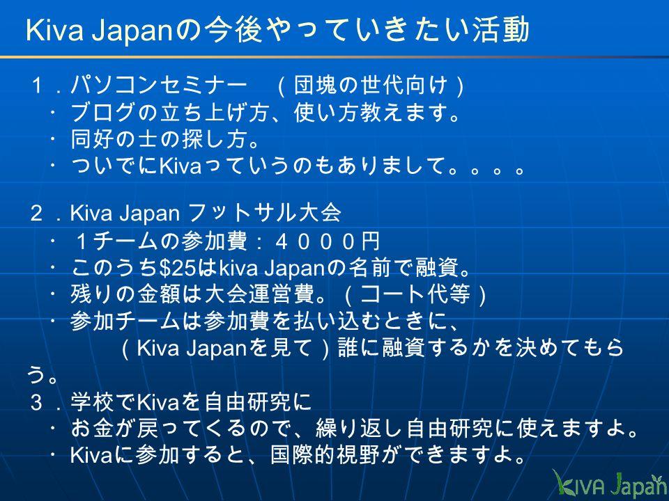 Kiva Japan の今後やっていきたい活動 1.パソコンセミナー (団塊の世代向け) ・ブログの立ち上げ方、使い方教えます。 ・同好の士の探し方。 ・ついでに Kiva っていうのもありまして。。。。 2. Kiva Japan フットサル大会 ・1チームの参加費:4000円 ・このうち $25 は kiva Japan の名前で融資。 ・残りの金額は大会運営費。(コート代等) ・参加チームは参加費を払い込むときに、 ( Kiva Japan を見て)誰に融資するかを決めてもら う。 ・お金が戻ってくるので、繰り返し自由研究に使えますよ。 ・ Kiva に参加すると、国際的視野ができますよ。 3.学校で Kiva を自由研究に