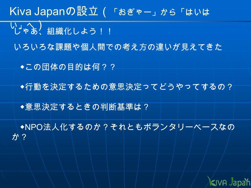 Kiva Japan の設立( 「おぎゃー」から「はいは い」へ ) いろいろな課題や個人間での考え方の違いが見えてきた じゃあ、組織化しよう!! ◆この団体の目的は何?? ◆行動を決定するための意思決定ってどうやってするの? ◆意思決定するときの判断基準は? ◆ NPO 法人化するのか?それともボランタリーベースなの か?