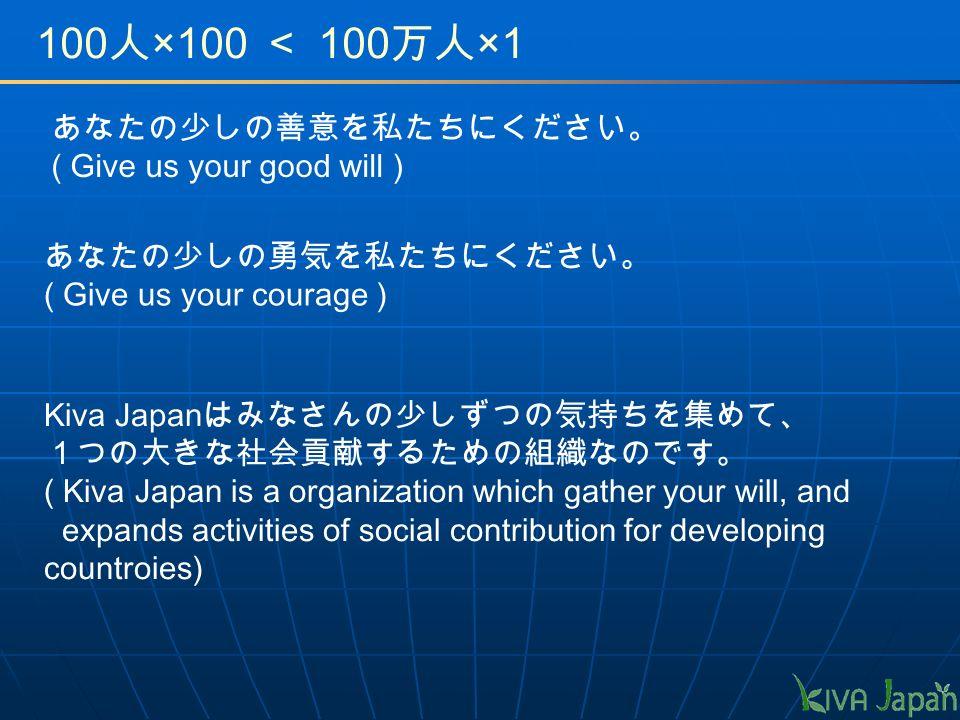 100 人 ×100 < 100 万人 ×1 あなたの少しの善意を私たちにください。 ( Give us your good will ) あなたの少しの勇気を私たちにください。 ( Give us your courage ) Kiva Japan はみなさんの少しずつの気持ちを集めて、 1つの大きな社会貢献するための組織なのです。 ( Kiva Japan is a organization which gather your will, and expands activities of social contribution for developing countroies)