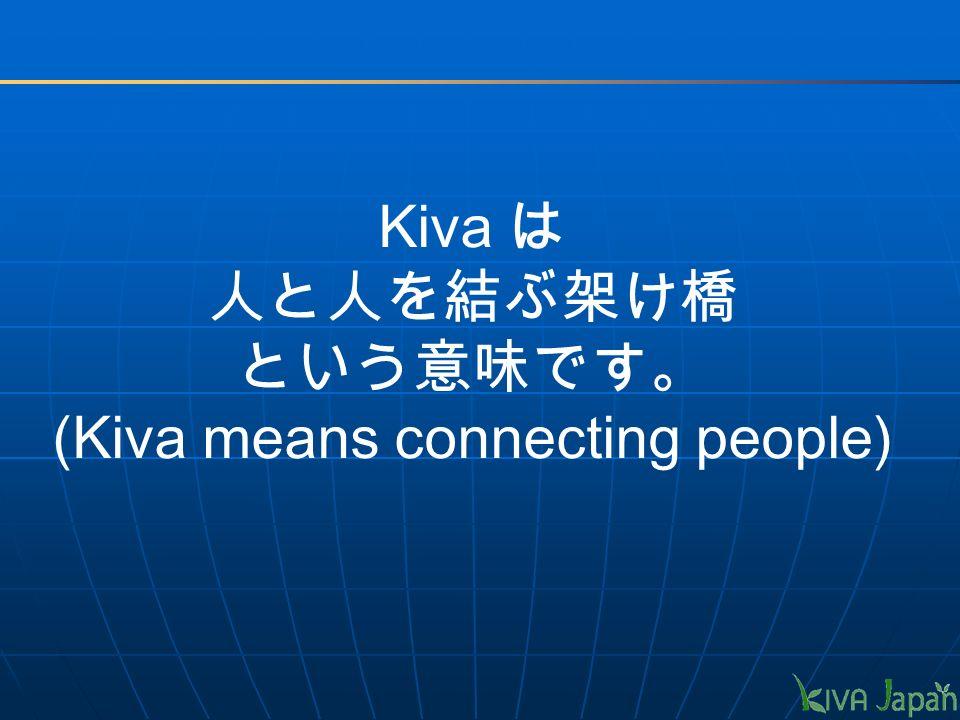Kiva は 人と人を結ぶ架け橋 という意味です。 (Kiva means connecting people)