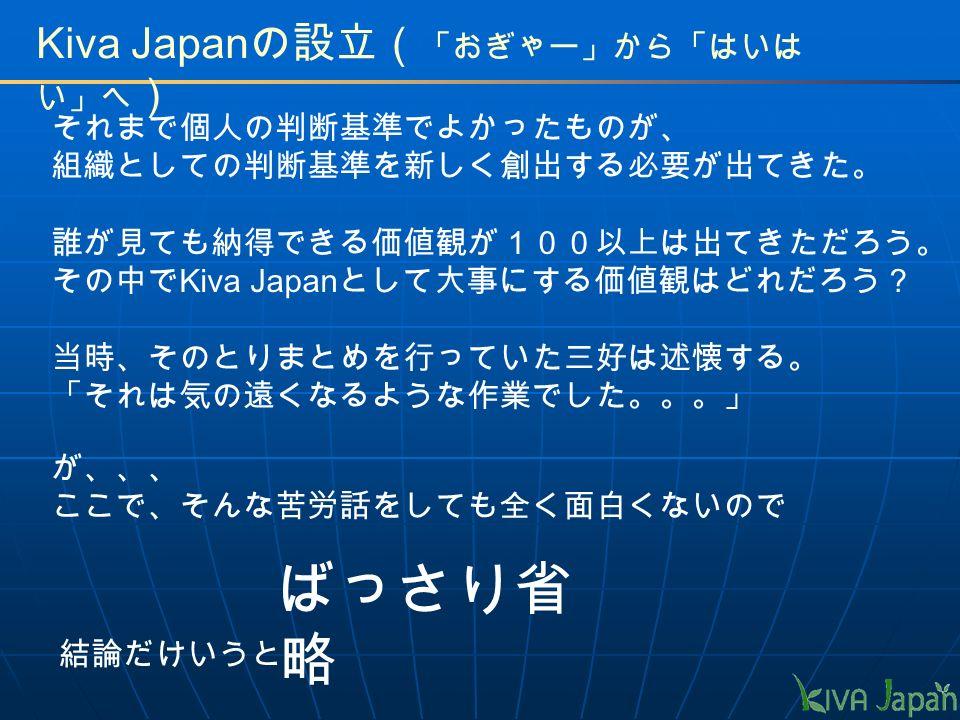 Kiva Japan の設立( 「おぎゃー」から「はいは い」へ ) それまで個人の判断基準でよかったものが、 組織としての判断基準を新しく創出する必要が出てきた。 誰が見ても納得できる価値観が100以上は出てきただろう。 その中で Kiva Japan として大事にする価値観はどれだろう? 当時、そのとりまとめを行っていた三好は述懐する。 「それは気の遠くなるような作業でした。。。」 が、、、 ここで、そんな苦労話をしても全く面白くないので ばっさり省 略 結論だけいうと