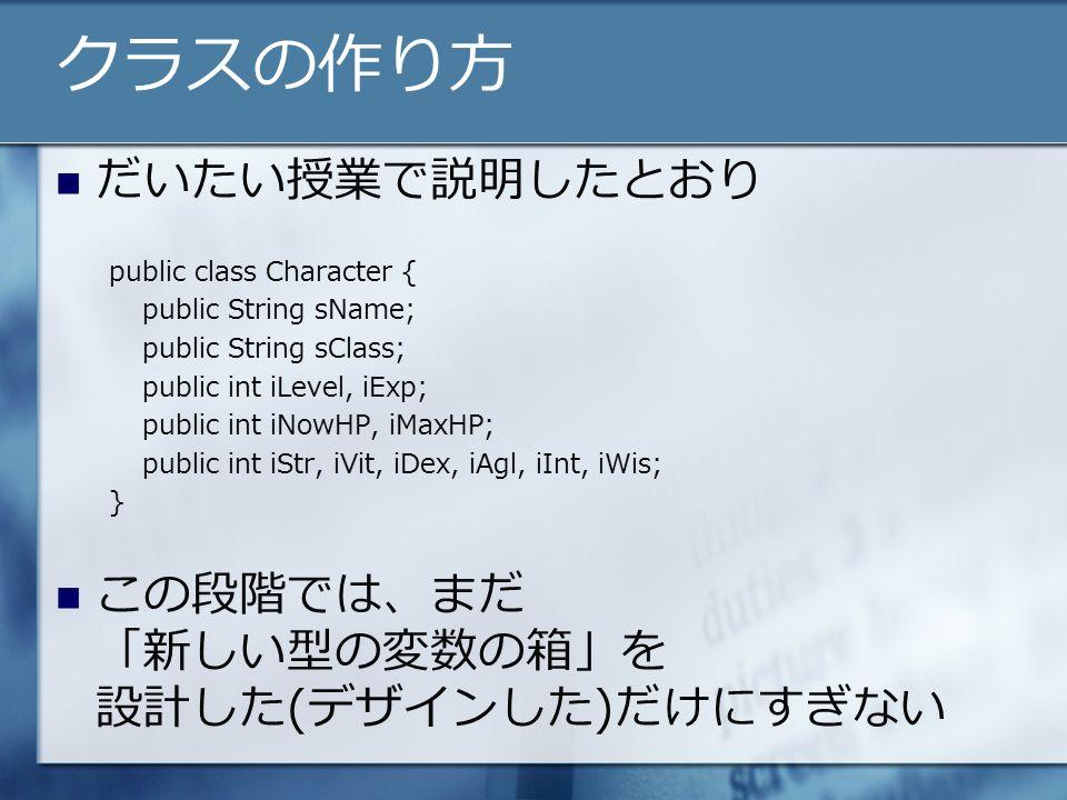 クラスの作り方 だいたい授業で説明したとおり public class Character { public String sName; public String sClass; public int iLevel, iExp; public int iNowHP, iMaxHP; public int iStr, iVit, iDex, iAgl, iInt, iWis; } この段階では、まだ 「新しい型の変数の箱」を 設計した(デザインした)だけにすぎない