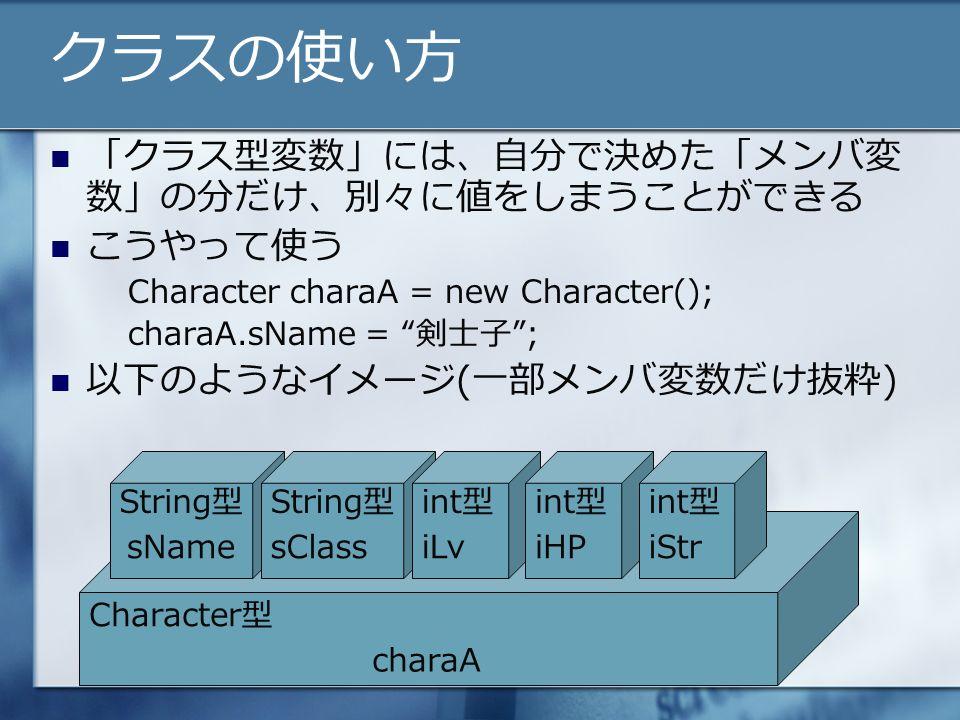 クラスの使い方 「クラス型変数」には、自分で決めた「メンバ変 数」の分だけ、別々に値をしまうことができる こうやって使う Character charaA = new Character(); charaA.sName = 剣士子 ; 以下のようなイメージ(一部メンバ変数だけ抜粋) String型 Character型 String型int型 sNamesClassiLviHPiStr charaA