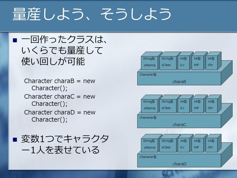 量産しよう、そうしよう 一回作ったクラスは、 いくらでも量産して 使い回しが可能 Character charaB = new Character(); Character charaC = new Character(); Character charaD = new Character(); 変数1つでキャラクタ ー1人を表せている String型 Character型 String型int型 sName sClassiLviHPiStr charaB String型 Character型 String型int型 sName sClassiLviHPiStr charaC String型 Character型 String型int型 sName sClassiLviHPiStr charaD