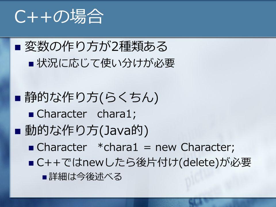 C++の場合 変数の作り方が2種類ある 状況に応じて使い分けが必要 静的な作り方(らくちん) Characterchara1; 動的な作り方(Java的) Character*chara1 = new Character; C++ではnewしたら後片付け(delete)が必要 詳細は今後述べる