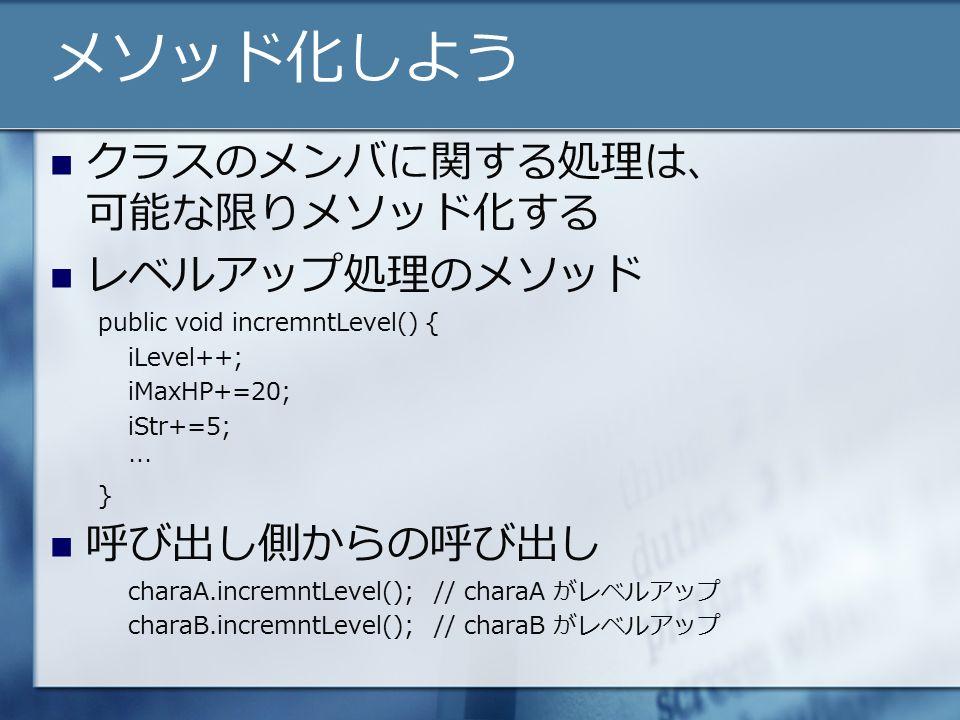 メソッド化しよう クラスのメンバに関する処理は、 可能な限りメソッド化する レベルアップ処理のメソッド public void incremntLevel() { iLevel++; iMaxHP+=20; iStr+=5; … } 呼び出し側からの呼び出し charaA.incremntLevel();// charaA がレベルアップ charaB.incremntLevel();// charaB がレベルアップ