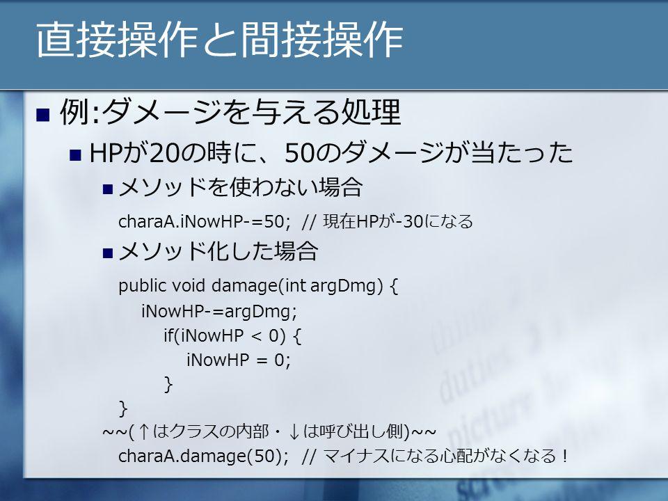 直接操作と間接操作 例:ダメージを与える処理 HPが20の時に、50のダメージが当たった メソッドを使わない場合 charaA.iNowHP-=50;// 現在HPが-30になる メソッド化した場合 public void damage(int argDmg) { iNowHP-=argDmg; if(iNowHP < 0) { iNowHP = 0; } ~~(↑はクラスの内部・↓は呼び出し側)~~ charaA.damage(50);// マイナスになる心配がなくなる!