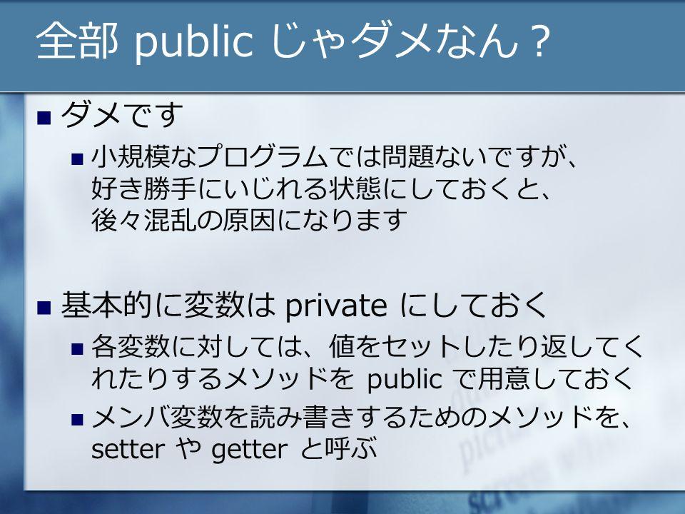 全部 public じゃダメなん? ダメです 小規模なプログラムでは問題ないですが、 好き勝手にいじれる状態にしておくと、 後々混乱の原因になります 基本的に変数は private にしておく 各変数に対しては、値をセットしたり返してく れたりするメソッドを public で用意しておく メンバ変数を読み書きするためのメソッドを、 setter や getter と呼ぶ