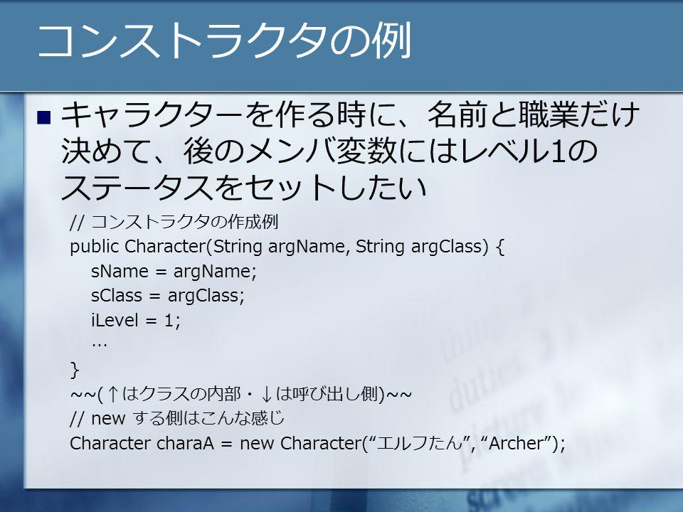 コンストラクタの例 キャラクターを作る時に、名前と職業だけ 決めて、後のメンバ変数にはレベル1の ステータスをセットしたい // コンストラクタの作成例 public Character(String argName, String argClass) { sName = argName; sClass = argClass; iLevel = 1; … } ~~(↑はクラスの内部・↓は呼び出し側)~~ // new する側はこんな感じ Character charaA = new Character( エルフたん , Archer );