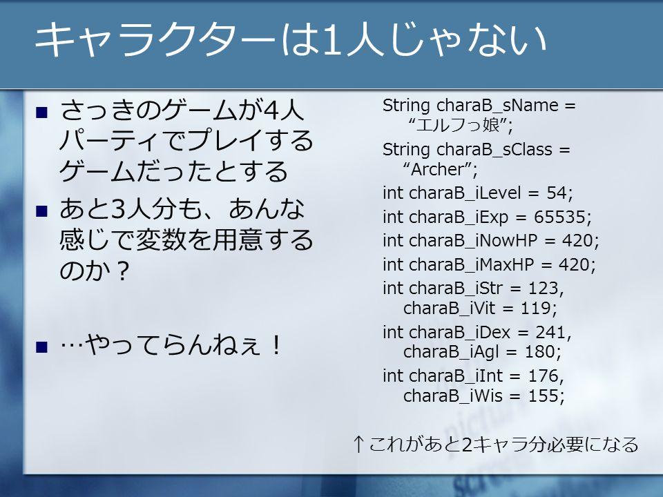 キャラクターは1人じゃない さっきのゲームが4人 パーティでプレイする ゲームだったとする あと3人分も、あんな 感じで変数を用意する のか? …やってらんねぇ! String charaB_sName = エルフっ娘 ; String charaB_sClass = Archer ; int charaB_iLevel = 54; int charaB_iExp = 65535; int charaB_iNowHP = 420; int charaB_iMaxHP = 420; int charaB_iStr = 123, charaB_iVit = 119; int charaB_iDex = 241, charaB_iAgl = 180; int charaB_iInt = 176, charaB_iWis = 155; ↑これがあと2キャラ分必要になる