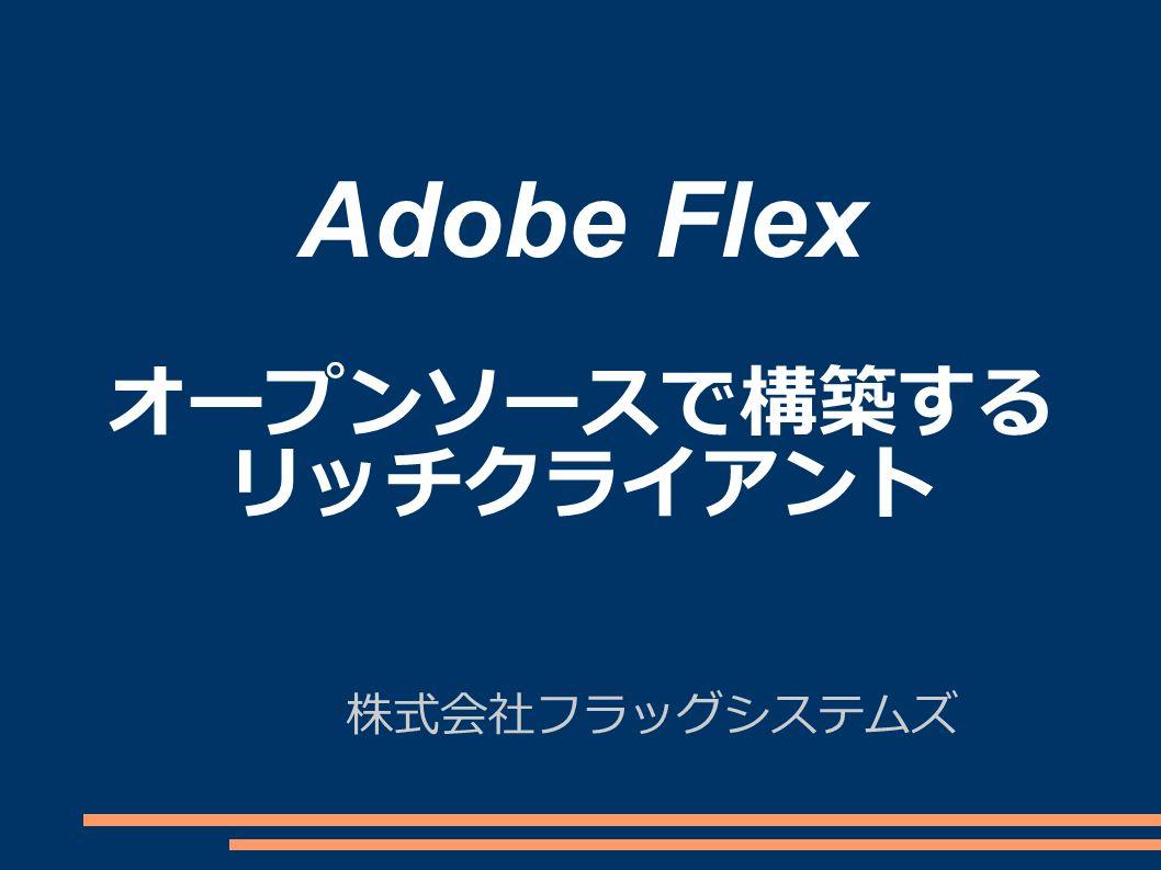 Adobe Flex オープンソースで構築する リッチクライアント 株式会社フラッグシステムズ