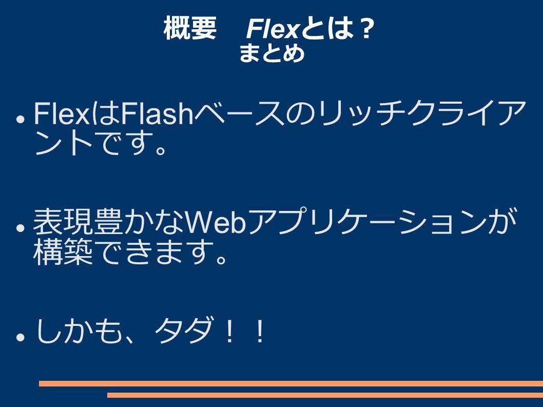 概要 Flex とは? まとめ Flex は Flash ベースのリッチクライア ントです。 表現豊かな Web アプリケーションが 構築できます。 しかも、タダ!!