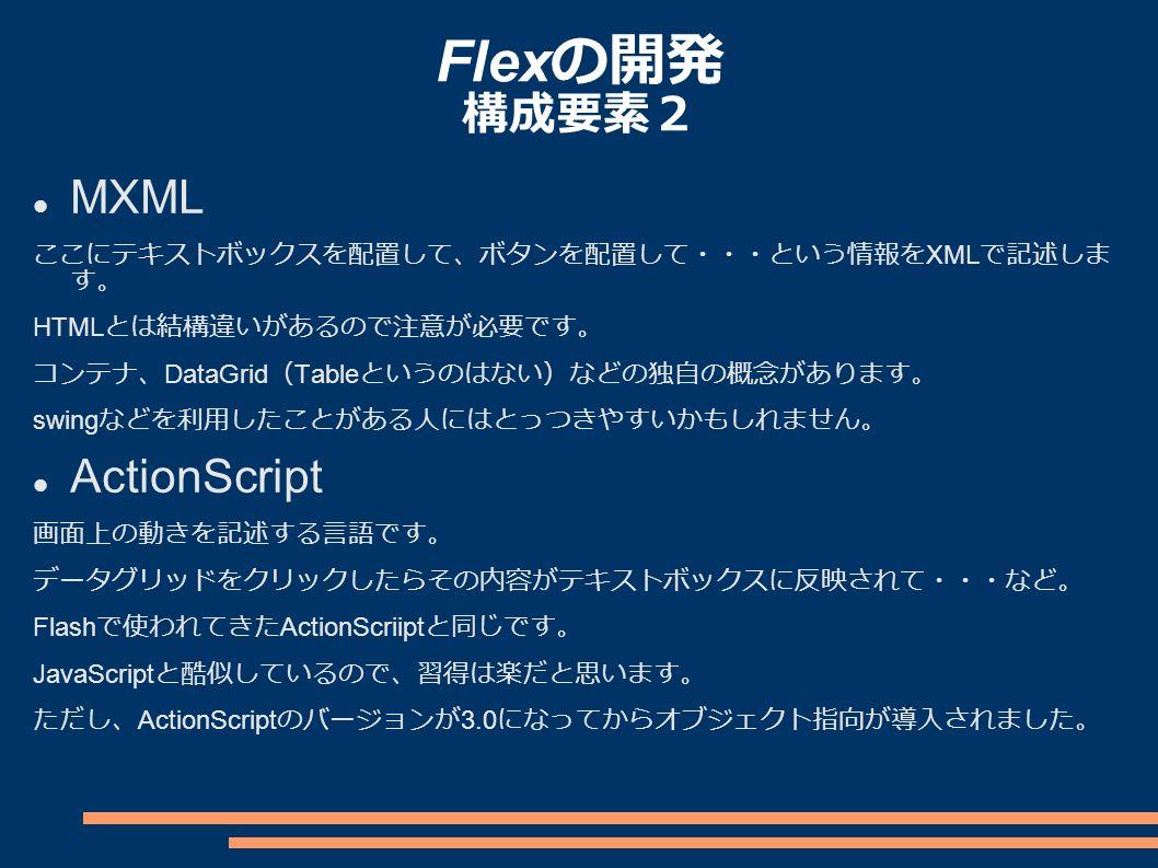 Flex の開発 構成要素2 MXML ここにテキストボックスを配置して、ボタンを配置して・・・という情報を XML で記述しま す。 HTML とは結構違いがあるので注意が必要です。 コンテナ、 DataGrid ( Table というのはない)などの独自の概念があります。 swing などを利用したことがある人にはとっつきやすいかもしれません。 ActionScript 画面上の動きを記述する言語です。 データグリッドをクリックしたらその内容がテキストボックスに反映されて・・・など。 Flash で使われてきた ActionScriipt と同じです。 JavaScript と酷似しているので、習得は楽だと思います。 ただし、 ActionScript のバージョンが 3.0 になってからオブジェクト指向が導入されました。