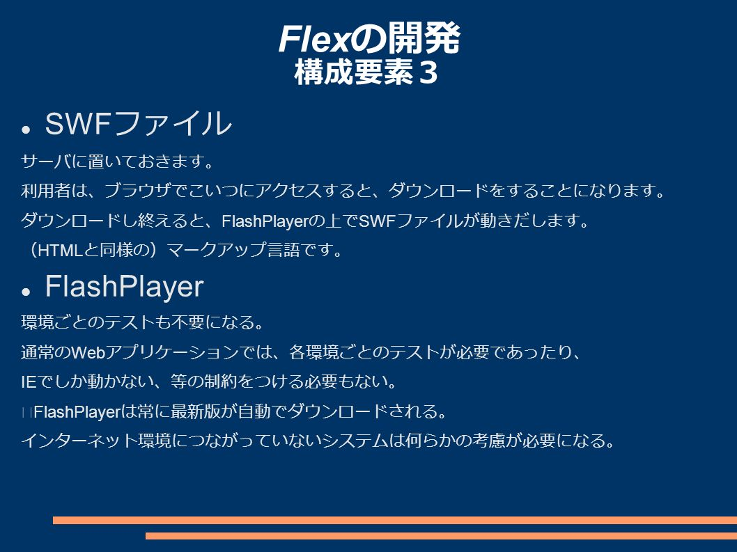 Flex の開発 構成要素3 SWF ファイル サーバに置いておきます。 利用者は、ブラウザでこいつにアクセスすると、ダウンロードをすることになります。 ダウンロードし終えると、 FlashPlayer の上で SWF ファイルが動きだします。 ( HTML と同様の)マークアップ言語です。 FlashPlayer 環境ごとのテストも不要になる。 通常の Web アプリケーションでは、各環境ごとのテストが必要であったり、 IE でしか動かない、等の制約をつける必要もない。 ※ FlashPlayer は常に最新版が自動でダウンロードされる。 インターネット環境につながっていないシステムは何らかの考慮が必要になる。