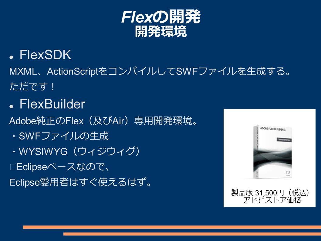 Flex の開発 開発環境 FlexSDK MXML 、 ActionScript をコンパイルして SWF ファイルを生成する。 ただです! FlexBuilder Adobe 純正の Flex (及び Air )専用開発環境。 ・ SWF ファイルの生成 ・ WYSIWYG (ウィジウィグ) ※ Eclipse ベースなので、 Eclipse 愛用者はすぐ使えるはず。 製品版 31,500 円(税込) アドビストア価格