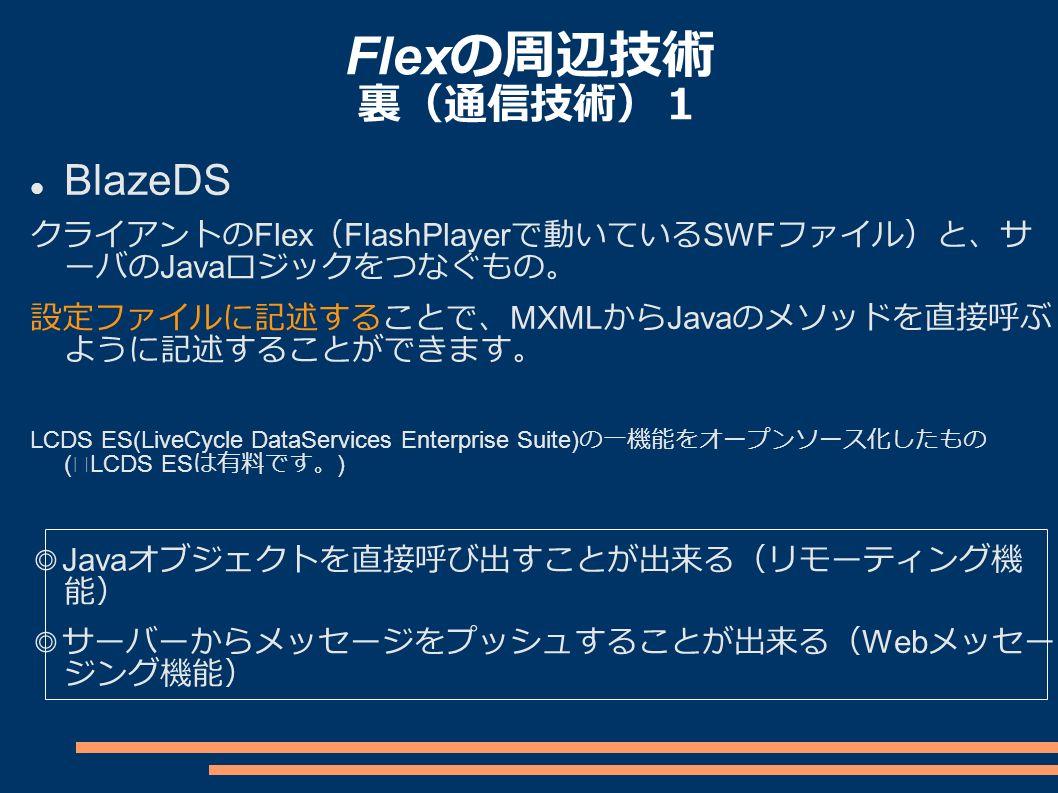 Flex の周辺技術 裏(通信技術)1 BlazeDS クライアントの Flex ( FlashPlayer で動いている SWF ファイル)と、サ ーバの Java ロジックをつなぐもの。 設定ファイルに記述することで、 MXML から Java のメソッドを直接呼ぶ ように記述することができます。 LCDS ES(LiveCycle DataServices Enterprise Suite) の一機能をオープンソース化したもの ( ※ LCDS ES は有料です。 ) ◎ Java オブジェクトを直接呼び出すことが出来る(リモーティング機 能) ◎サーバーからメッセージをプッシュすることが出来る( Web メッセー ジング機能)