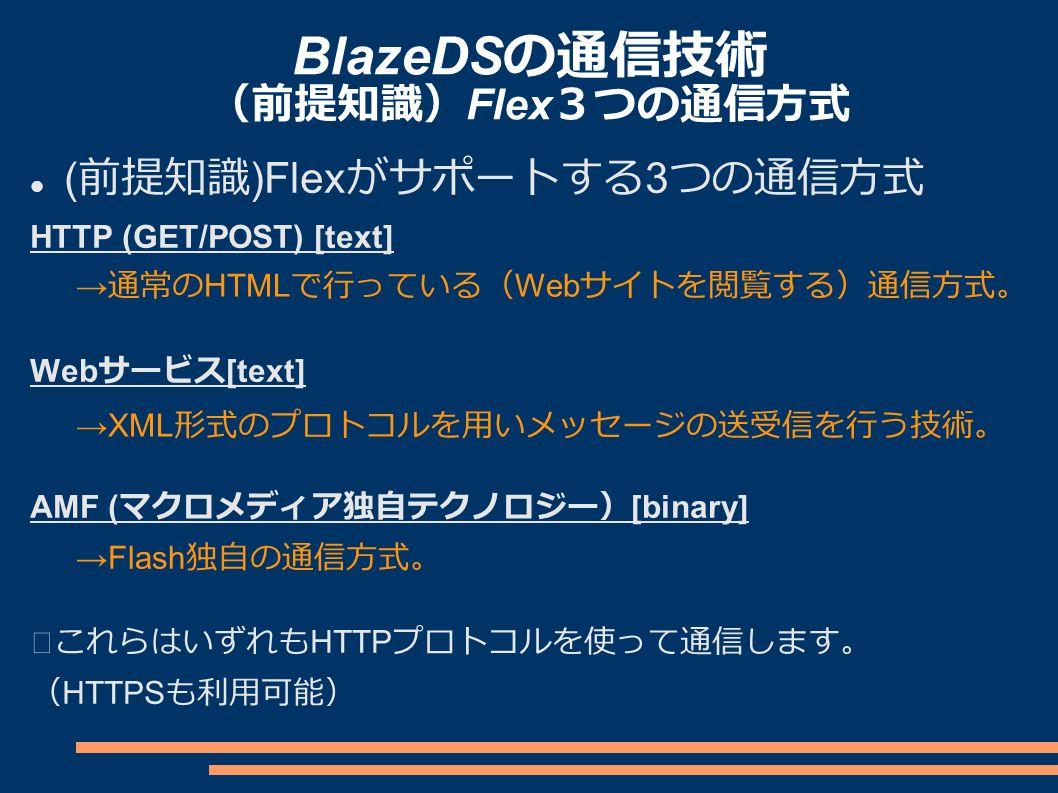 BlazeDS の通信技術 (前提知識) Flex 3つの通信方式 ( 前提知識 )Flex がサポートする 3 つの通信方式 HTTP (GET/POST) [text] Web サービス [text] AMF ( マクロメディア独自テクノロジー) [binary] ※これらはいずれも HTTP プロトコルを使って通信します。 ( HTTPS も利用可能) → 通常の HTML で行っている( Web サイトを閲覧する)通信方式。 →XML 形式のプロトコルを用いメッセージの送受信を行う技術。 →Flash 独自の通信方式。