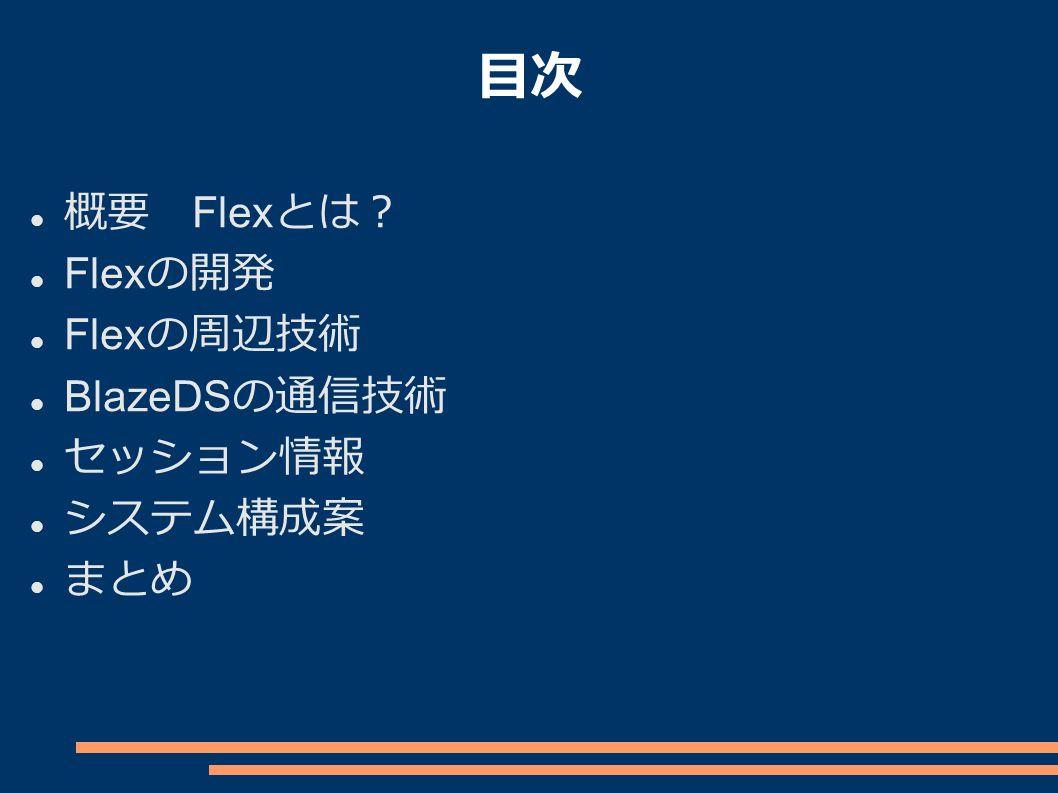 目次 概要 Flex とは? Flex の開発 Flex の周辺技術 BlazeDS の通信技術 セッション情報 システム構成案 まとめ