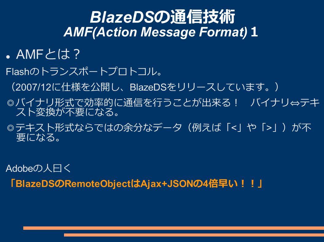 BlazeDS の通信技術 AMF(Action Message Format) 1 AMF とは? Flash のトランスポートプロトコル。 ( 2007/12 に仕様を公開し、 BlazeDS をリリースしています。) ◎バイナリ形式で効率的に通信を行うことが出来る! バイナリ⇔テキ スト変換が不要になる。 ◎テキスト形式ならではの余分なデータ(例えば「 」)が不 要になる。 Adobe の人曰く 「 BlazeDS の RemoteObject は Ajax+JSON の 4 倍早い!!」