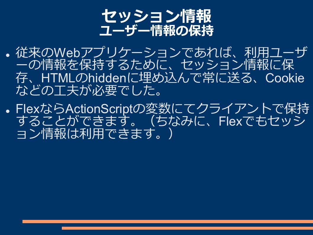 セッション情報 ユーザー情報の保持 従来の Web アプリケーションであれば、利用ユーザ ーの情報を保持するために、セッション情報に保 存、 HTML の hidden に埋め込んで常に送る、 Cookie などの工夫が必要でした。 Flex なら ActionScript の変数にてクライアントで保持 することができます。(ちなみに、 Flex でもセッシ ョン情報は利用できます。)
