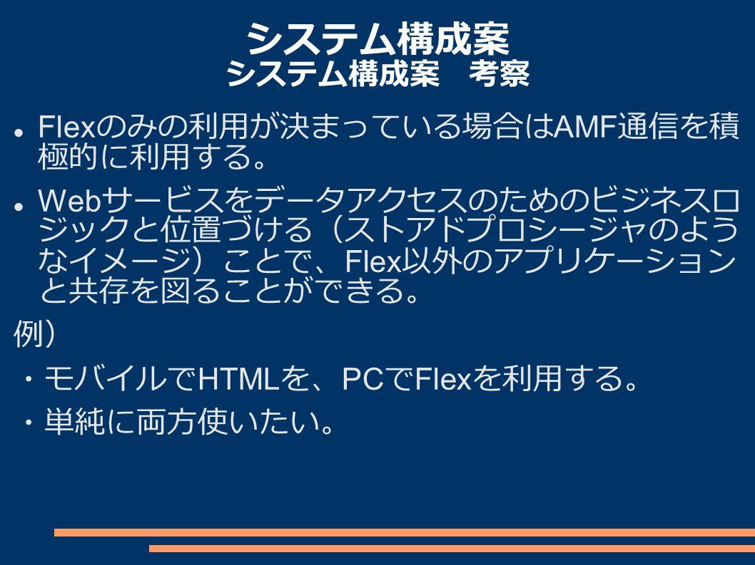 システム構成案 システム構成案 考察 Flex のみの利用が決まっている場合は AMF 通信を積 極的に利用する。 Web サービスをデータアクセスのためのビジネスロ ジックと位置づける(ストアドプロシージャのよう なイメージ)ことで、 Flex 以外のアプリケーション と共存を図ることができる。 例) ・モバイルで HTML を、 PC で Flex を利用する。 ・単純に両方使いたい。