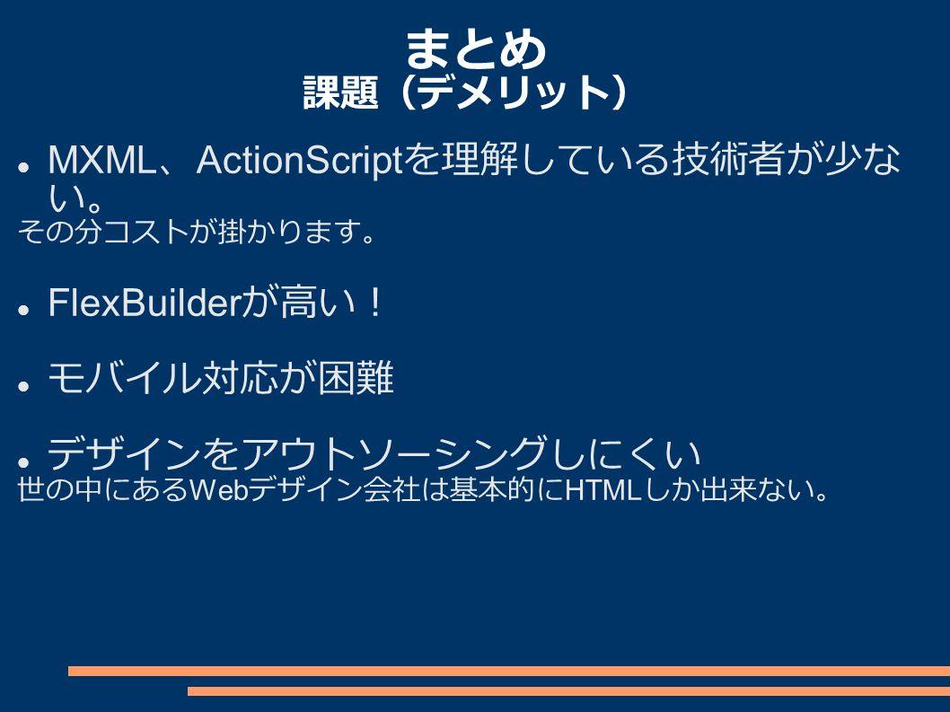 まとめ 課題(デメリット) MXML 、 ActionScript を理解している技術者が少な い。 その分コストが掛かります。 FlexBuilder が高い! モバイル対応が困難 デザインをアウトソーシングしにくい 世の中にある Web デザイン会社は基本的に HTML しか出来ない。