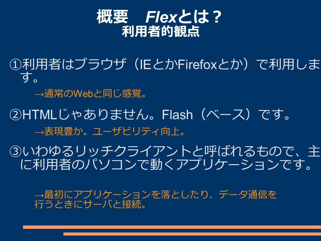 概要 Flex とは? 利用者的観点 ①利用者はブラウザ( IE とか Firefox とか)で利用しま す。 ② HTML じゃありません。 Flash (ベース)です。 ③いわゆるリッチクライアントと呼ばれるもので、主 に利用者のパソコンで動くアプリケーションです。 → 表現豊か。ユーザビリティ向上。 → 通常の Web と同じ感覚。 → 最初にアプリケーションを落としたり、データ通信を 行うときにサーバと接続。