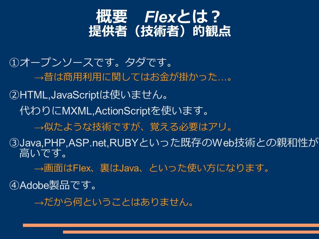 概要 Flex とは? 提供者(技術者)的観点 ①オープンソースです。タダです。 ② HTML,JavaScript は使いません。 代わりに MXML,ActionScript を使います。 ③ Java,PHP,ASP.net,RUBY といった既存の Web 技術との親和性が 高いです。 ④ Adobe 製品です。 → 似たような技術ですが、覚える必要はアリ。 → 昔は商用利用に関してはお金が掛かった … 。 → 画面は Flex 、裏は Java 、といった使い方になります。 → だから何ということはありません。