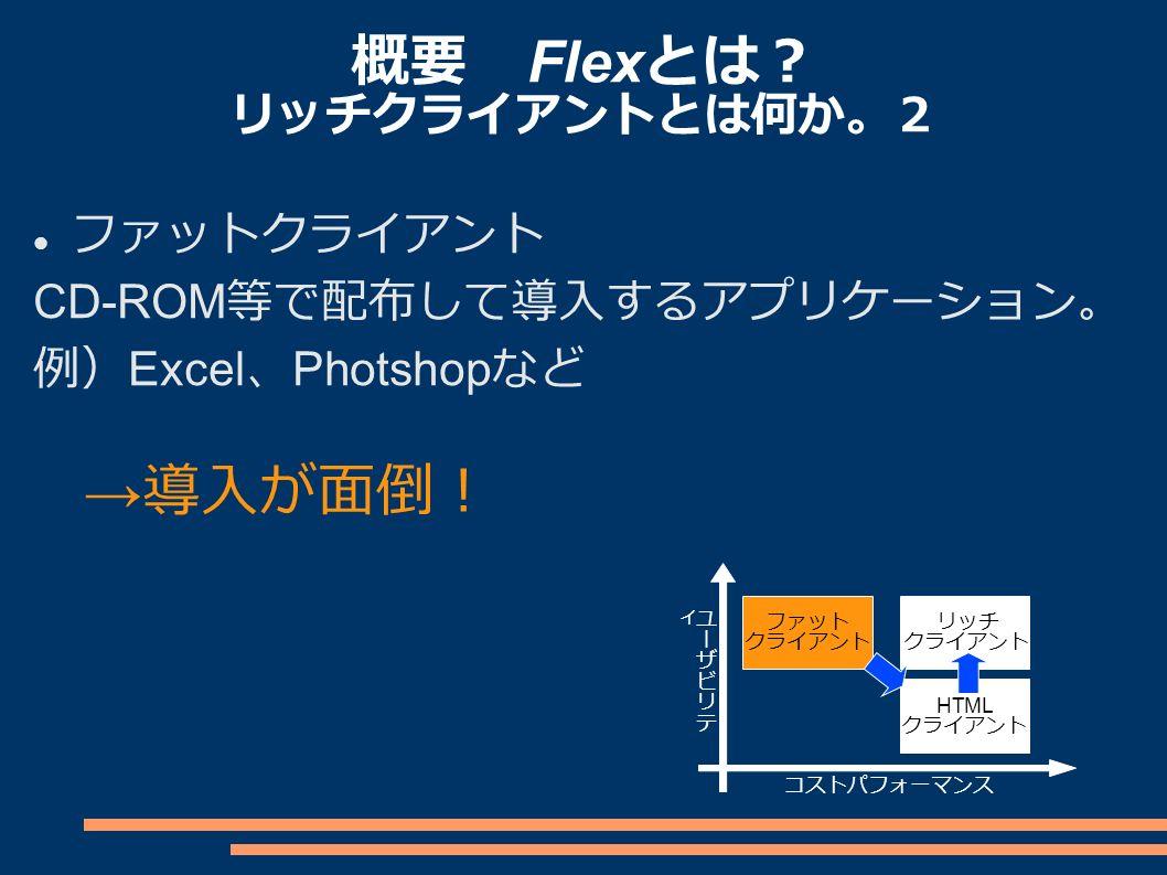 概要 Flex とは? リッチクライアントとは何か。2 ファットクライアント CD-ROM 等で配布して導入するアプリケーション。 例) Excel 、 Photshop など ファット クライアント リッチ クライアント HTML クライアント コストパフォーマンス → 導入が面倒!