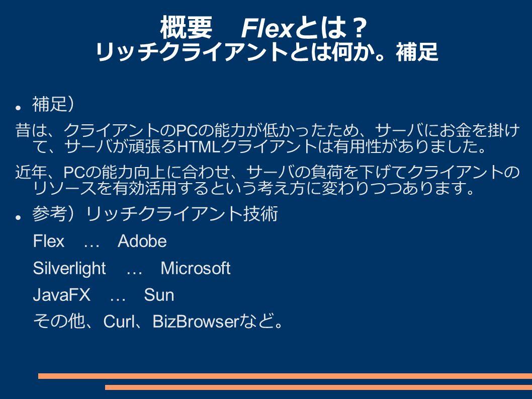 概要 Flex とは? リッチクライアントとは何か。補足 補足) 昔は、クライアントの PC の能力が低かったため、サーバにお金を掛け て、サーバが頑張る HTML クライアントは有用性がありました。 近年、 PC の能力向上に合わせ、サーバの負荷を下げてクライアントの リソースを有効活用するという考え方に変わりつつあります。 参考)リッチクライアント技術 Flex … Adobe Silverlight … Microsoft JavaFX … Sun その他、 Curl 、 BizBrowser など。