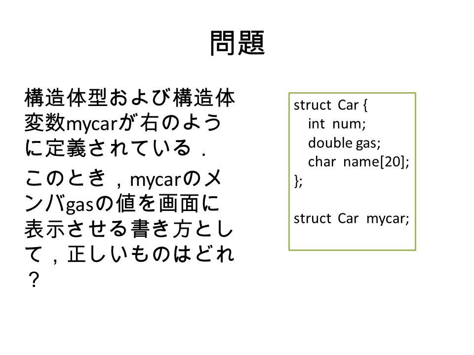 問題 構造体型および構造体 変数 mycar が右のよう に定義されている. このとき, mycar のメ ンバ gas の値を画面に 表示させる書き方とし て,正しいものはどれ ? struct Car { int num; double gas; char name[20]; }; struct Car mycar;