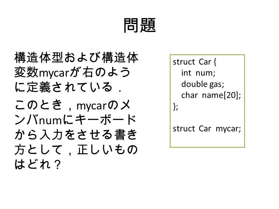 問題 構造体型および構造体 変数 mycar が右のよう に定義されている. このとき, mycar のメ ンバ num にキーボード から入力をさせる書き 方として,正しいもの はどれ? struct Car { int num; double gas; char name[20]; }; struct Car mycar;