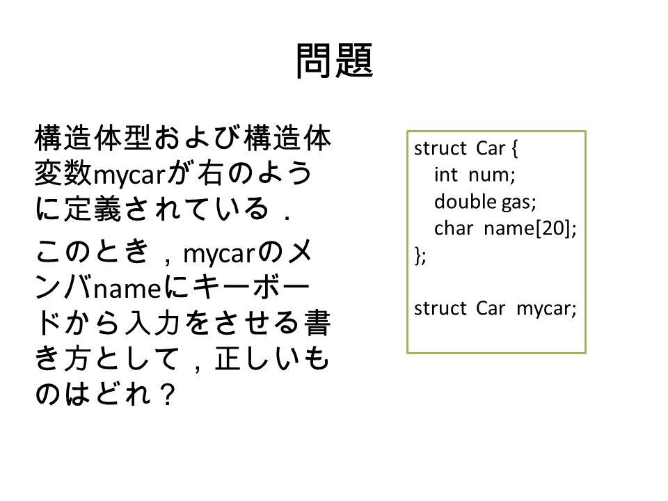 問題 構造体型および構造体 変数 mycar が右のよう に定義されている. このとき, mycar のメ ンバ name にキーボー ドから入力をさせる書 き方として,正しいも のはどれ? struct Car { int num; double gas; char name[20]; }; struct Car mycar;