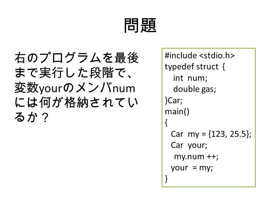 問題 右のプログラムを最後 まで実行した段階で、 変数 your のメンバ num には何が格納されてい るか? #include typedef struct { int num; double gas; }Car; main() { Car my = {123, 25.5}; Car your; my.num ++; your = my; }