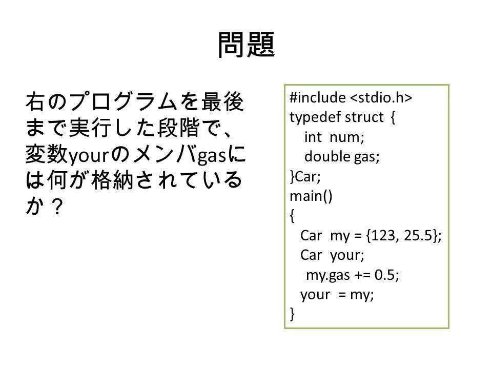問題 右のプログラムを最後 まで実行した段階で、 変数 your のメンバ gas に は何が格納されている か? #include typedef struct { int num; double gas; }Car; main() { Car my = {123, 25.5}; Car your; my.gas += 0.5; your = my; }