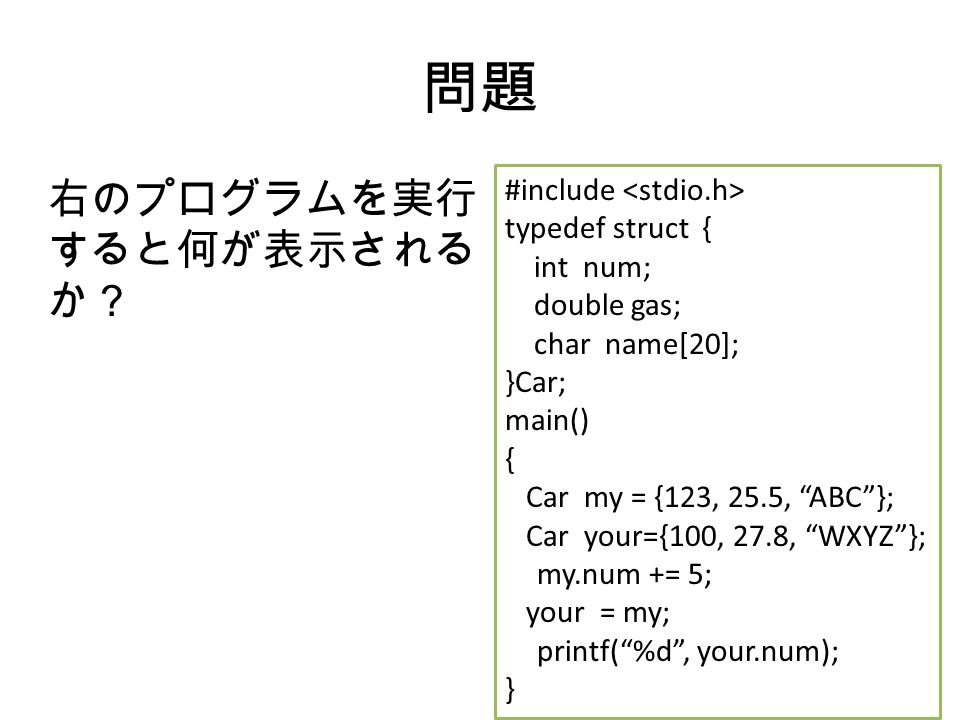問題 右のプログラムを実行 すると何が表示される か? #include typedef struct { int num; double gas; char name[20]; }Car; main() { Car my = {123, 25.5, ABC }; Car your={100, 27.8, WXYZ }; my.num += 5; your = my; printf( %d , your.num); }
