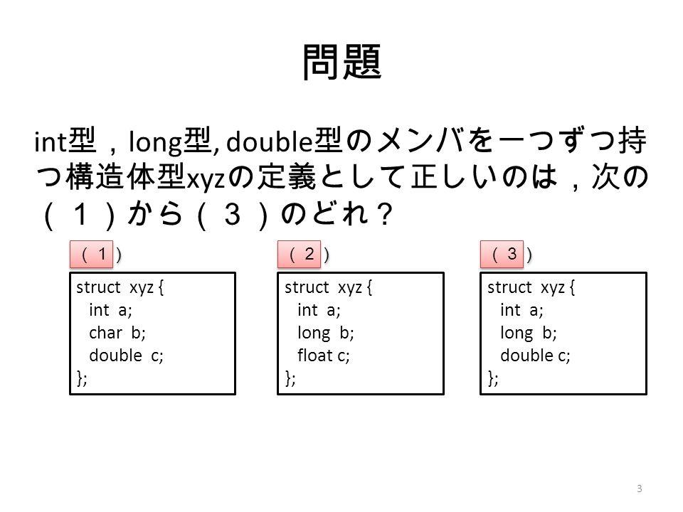 問題 int 型, long 型, double 型のメンバを一つずつ持 つ構造体型 xyz の定義として正しいのは,次の (1)から(3)のどれ? 3 struct xyz { int a; char b; double c; }; struct xyz { int a; long b; float c; }; struct xyz { int a; long b; double c; }; (1) (2) (3)