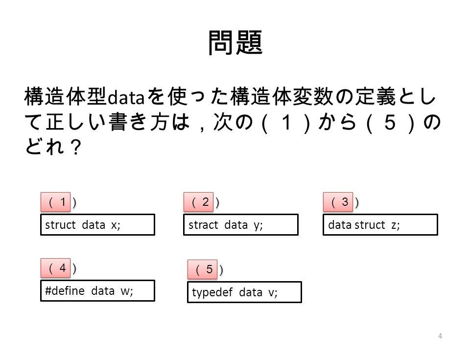 問題 構造体型 data を使った構造体変数の定義とし て正しい書き方は,次の(1)から(5)の どれ? 4 struct data x;stract data y;data struct z; (1) (2) (3) #define data w; (4) typedef data v; (5)
