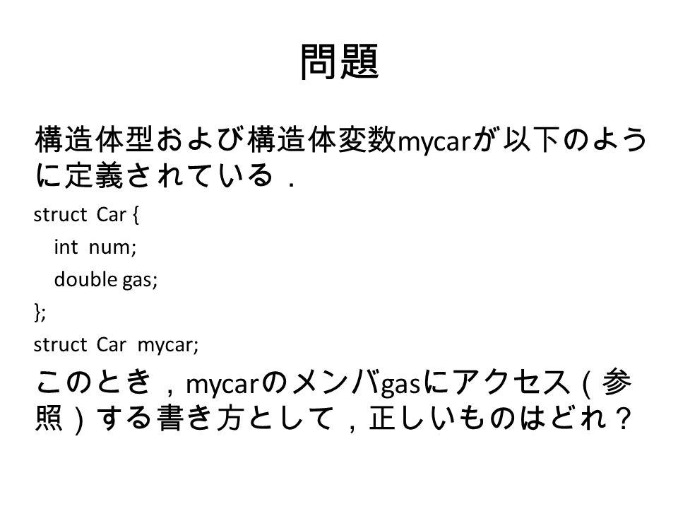 問題 構造体型および構造体変数 mycar が以下のよう に定義されている. struct Car { int num; double gas; }; struct Car mycar; このとき, mycar のメンバ gas にアクセス(参 照)する書き方として,正しいものはどれ?