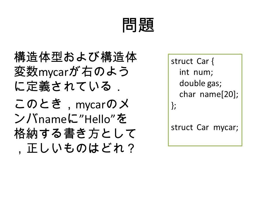 問題 構造体型および構造体 変数 mycar が右のよう に定義されている. このとき, mycar のメ ンバ name に Hello を 格納する書き方として ,正しいものはどれ? struct Car { int num; double gas; char name[20]; }; struct Car mycar;