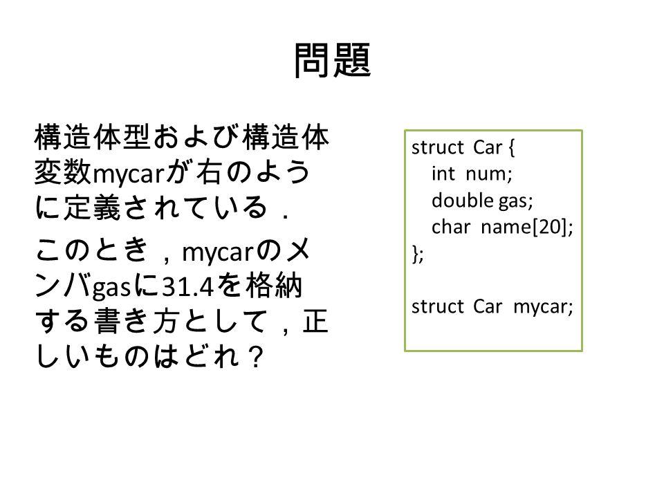 問題 構造体型および構造体 変数 mycar が右のよう に定義されている. このとき, mycar のメ ンバ gas に 31.4 を格納 する書き方として,正 しいものはどれ? struct Car { int num; double gas; char name[20]; }; struct Car mycar;